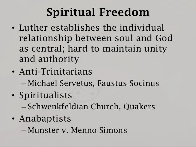 Spiritual Freedom • Luther establishes the individual relationship between soul and God as central; hard to maintain unity...