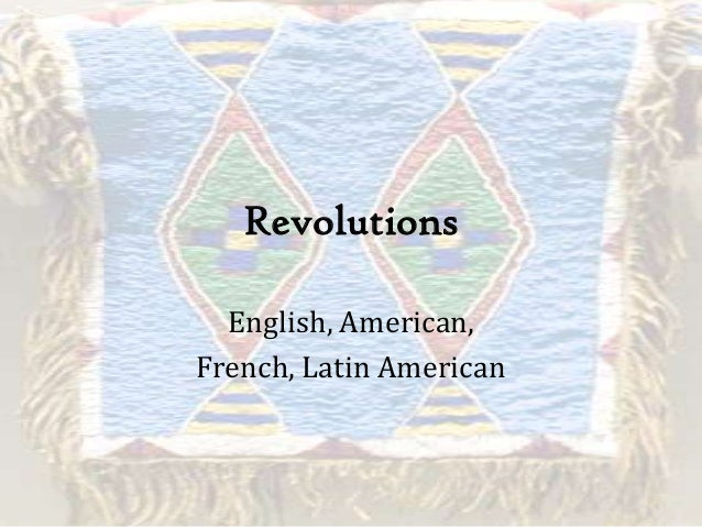 Revolutions English, American, French, Latin American