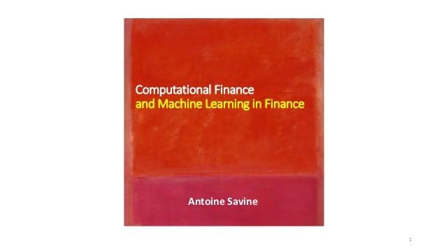 Computational Finance and Machine Learning in Finance Antoine Savine 1