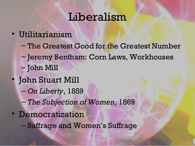 Liberalism • Utilitarianism – The Greatest Good for the Greatest Number – Jeremy Bentham: Corn Laws, Workhouses – John Mil...
