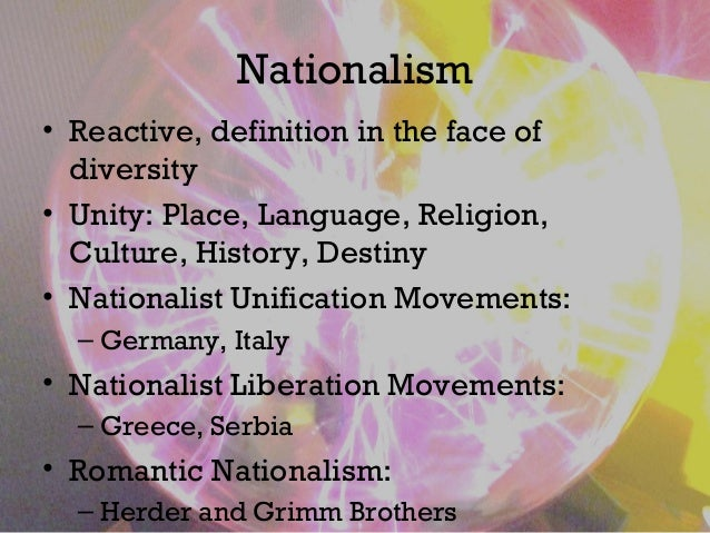 Nationalism • Reactive, definition in the face of diversity • Unity: Place, Language, Religion, Culture, History, Destiny ...
