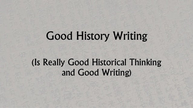 Good History Writing (Is Really Good Historical Thinking and Good Writing)