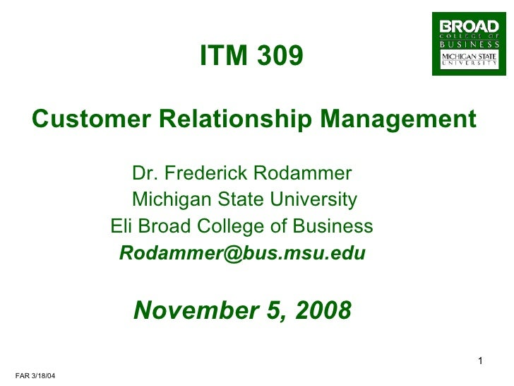 ITM 309     Customer Relationship Management Dr. Frederick Rodammer Michigan State University Eli Broad College of Busines...