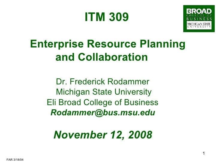 ITM 309     Enterprise Resource Planning and Collaboration Dr. Frederick Rodammer Michigan State University Eli Broad Coll...