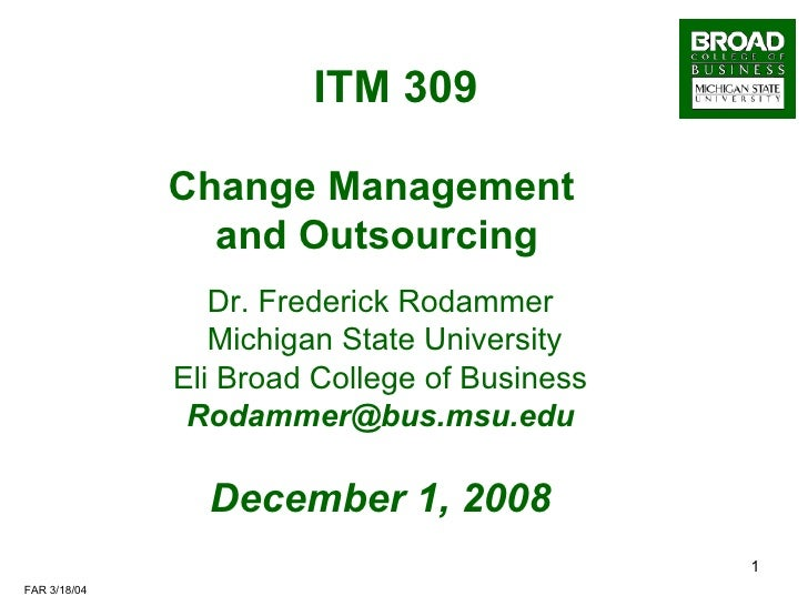 ITM 309   Change Management  and Outsourcing Dr. Frederick Rodammer Michigan State University Eli Broad College of Busines...