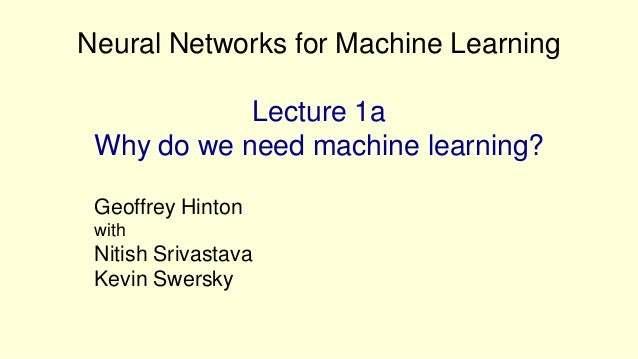 Neural Networks for Machine Learning            Lecture 1a Why do we need machine learning? Geoffrey Hinton with Nitish Sr...