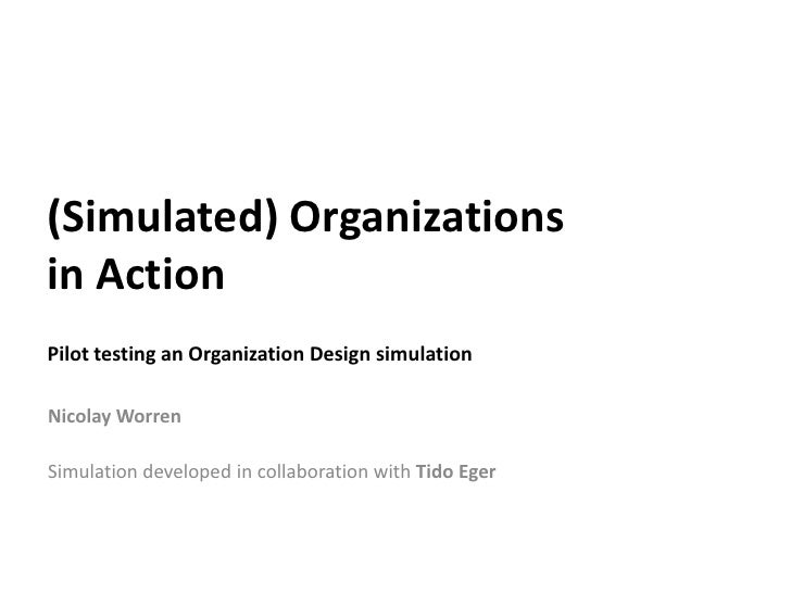 (Simulated) Organizations in Action Pilot testing an Organization Design simulation  Nicolay Worren  Simulation developed ...
