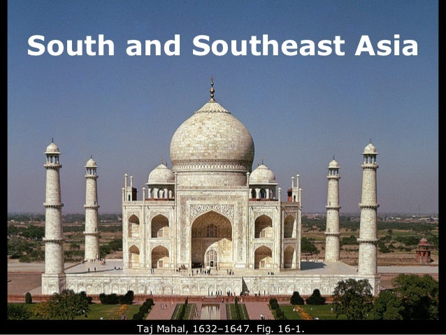 South and Southeast Asia      Taj Mahal, 1632–1647. Fig. 16-1.