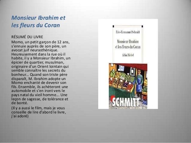 Monsieur Ibrahim et les fleurs du Coran RÉSUMÉ DU LIVRE Momo, un petit garçon de 12 ans, s'ennuie auprès de son père, un a...