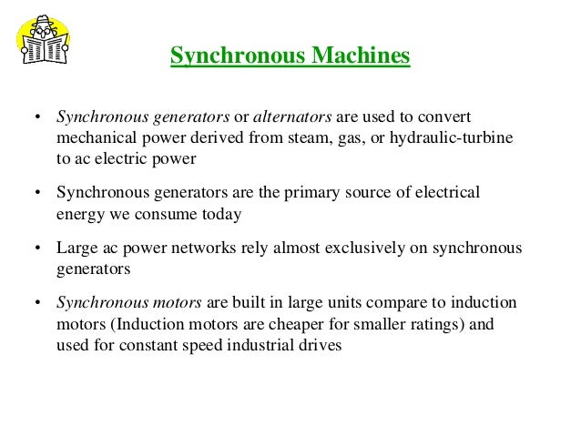 Synchronous Machines • Synchronous generators or alternators are used to convert mechanical power derived from steam, gas,...