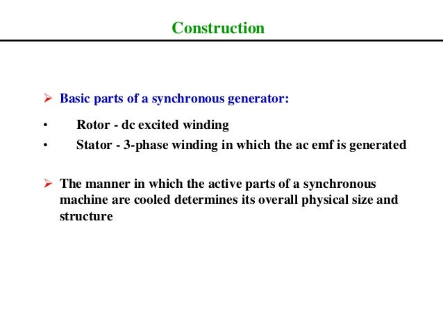 Construction  Basic parts of a synchronous generator: • Rotor - dc excited winding • Stator - 3-phase winding in which th...