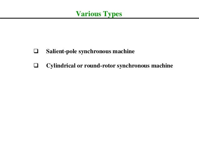Various Types  Salient-pole synchronous machine  Cylindrical or round-rotor synchronous machine
