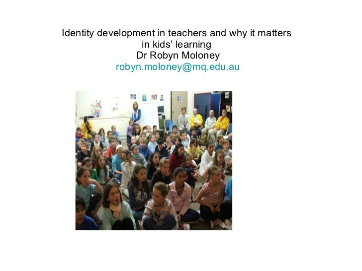 Identity development in teachers and why it matters  in kids' learning  Dr Robyn Moloney [email_address]