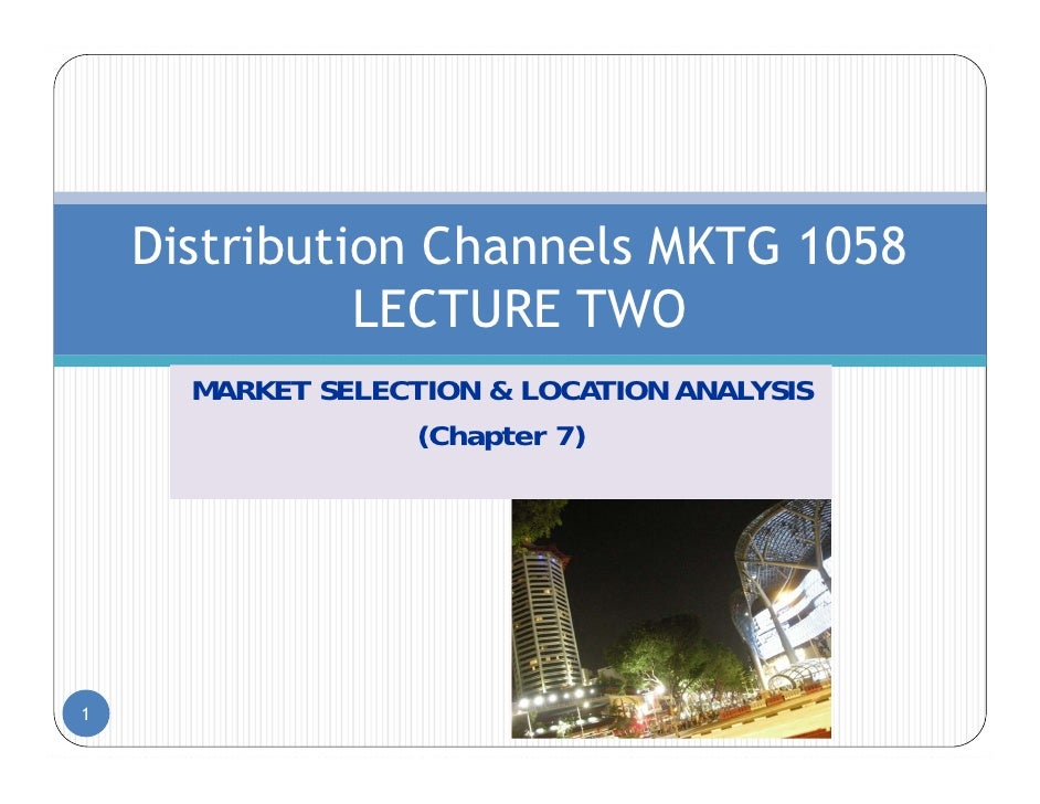 Distribution Channels MKTG 1058              LECTURE TWO      MARKET SELECTION & LOCATION ANALYSIS                  (Chapt...