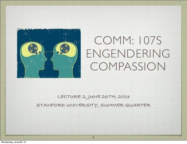 COMM: 107S ENGENDERING COMPASSION LECTURE 2, JUNE 26TH, 2013 STANFORD UNIVERSITY, SUMMER QUARTER 1 Wednesday, June 26, 13