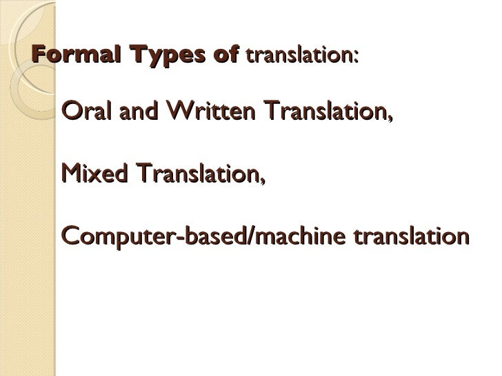 Formal Types of  translation :     Oral and Written Translation,    Mixed Translation,    Computer-based/machine translati...
