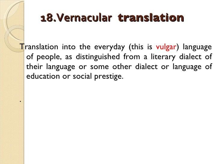 18.Vernacular  translation   <ul><li>Translation into the everyday (this is  vulgar ) language of people, as distinguished...