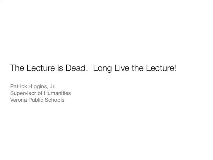 The Lecture is Dead. Long Live the Lecture!Patrick Higgins, Jr.Supervisor of HumanitiesVerona Public Schools