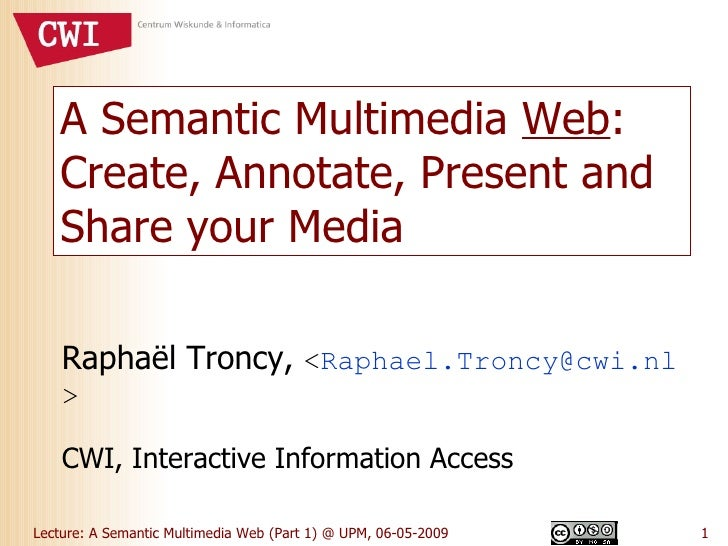 A Semantic Multimedia  Web : Create, Annotate, Present and Share your Media Raphaël Troncy,  < [email_address] > CWI, Inte...
