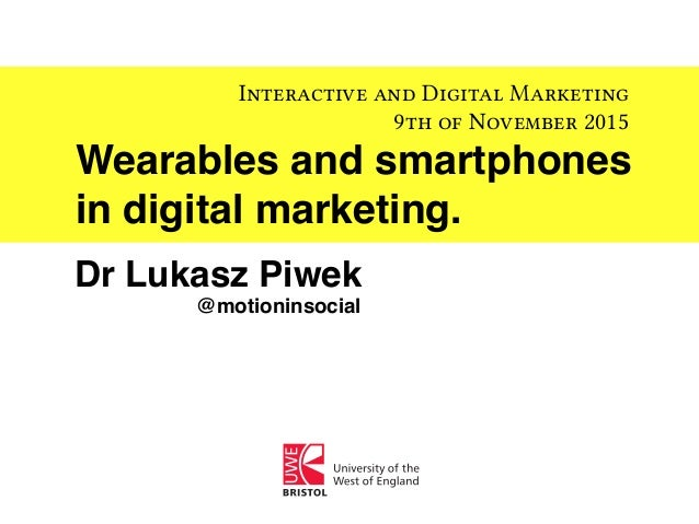 Wearables and smartphones in digital marketing. Interactive and Digital Marketing 9th of November 2015 Dr Lukasz Piwek @mo...