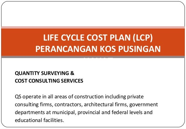 LIFE CYCLE COST PLAN (LCP) PERANCANGAN KOS PUSINGAN HAYAT QUANTITY SURVEYING & COST CONSULTING SERVICES QS operate in all ...