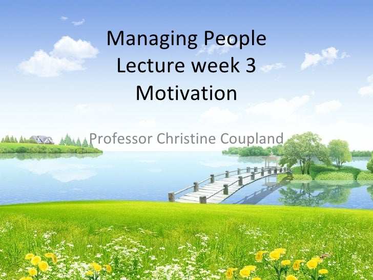 Managing People   Lecture week 3     MotivationProfessor Christine Coupland