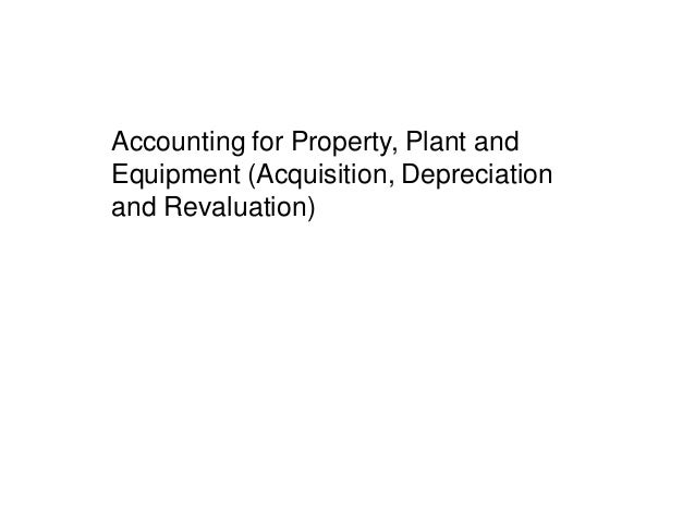 Accounting for Property, Plant and Equipment (Acquisition, Depreciation and Revaluation)