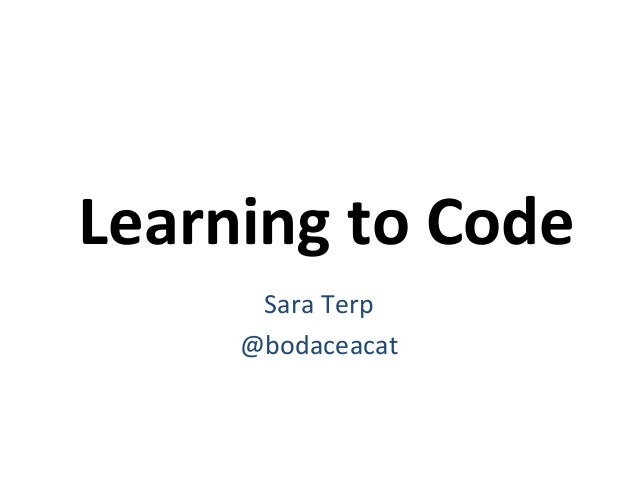 Learning to Code Sara Terp @bodaceacat