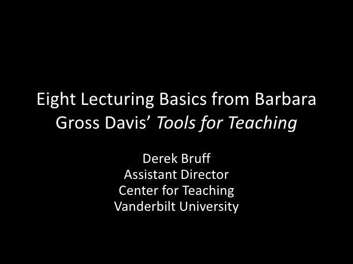 Eight Lecturing Basics from Barbara Gross Davis' Tools for Teaching<br />Derek BruffAssistant DirectorCenter for TeachingV...