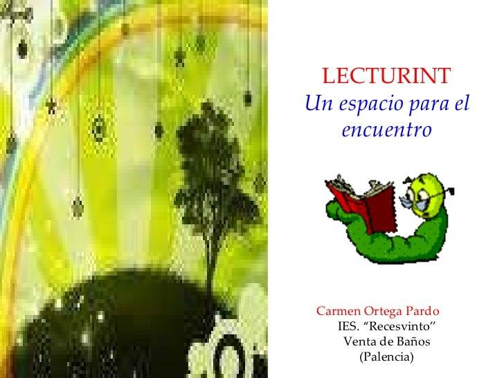 """LECTURINT Un espacio para el encuentro Carmen Ortega Pardo IES. """"Recesvinto"""" Venta de Baños (Palencia)"""