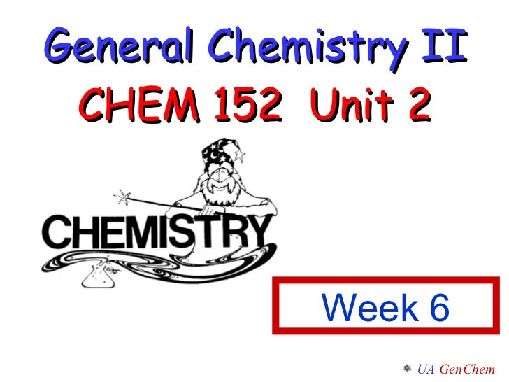 General Chemistry II CHEM 152  Unit 2 Week 6