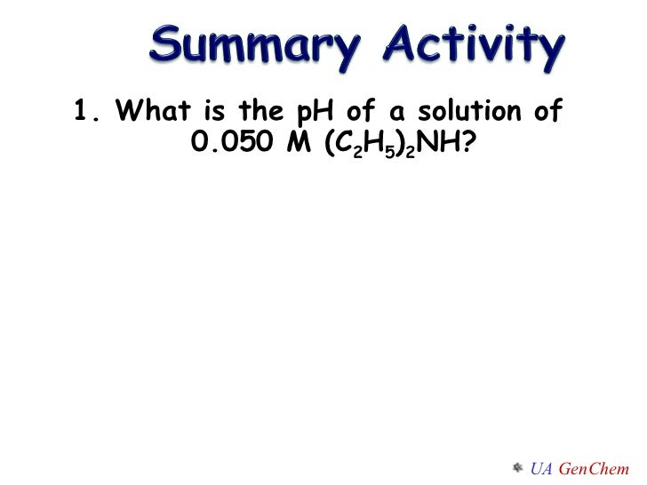 1. What is the pH of a solution of 0.050 M (C 2 H 5 ) 2 NH?