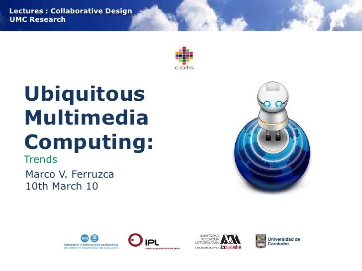 Ubiquitous Multimedia Computing:Trends<br />Marco V. Ferruzca<br />10th March 10<br />Universidad de <br />Carabobo<br />