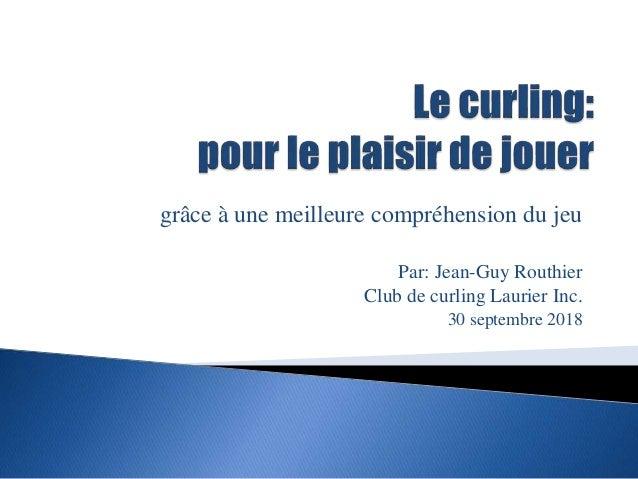 grâce à une meilleure compréhension du jeu Par: Jean-Guy Routhier Club de curling Laurier Inc. 30 septembre 2018