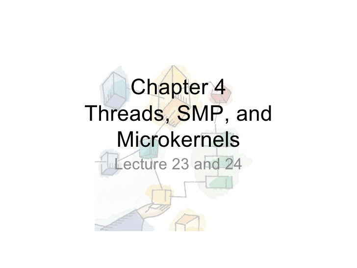 Chapter 4 Threads, SMP, and Microkernels Lecture 23 and 24