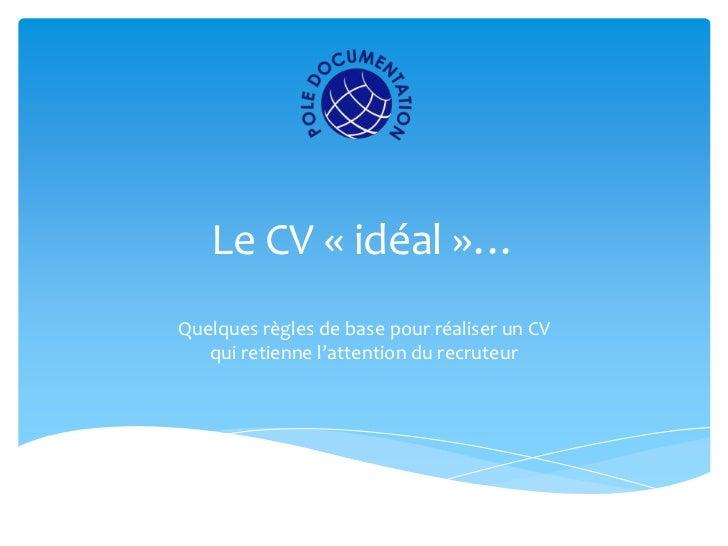 Le CV « idéal »…Quelques règles de base pour réaliser un CV   qui retienne l'attention du recruteur
