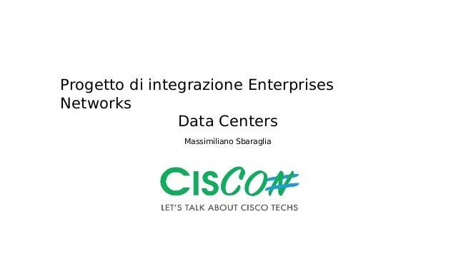 Progetto di integrazione Enterprises Networks Data Centers Massimiliano Sbaraglia