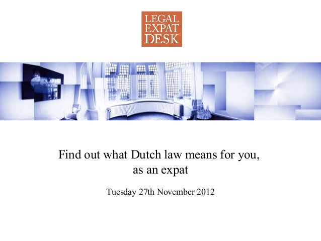 Find out what Dutch law means for you,              as an expat         Tuesday 27th November 2012