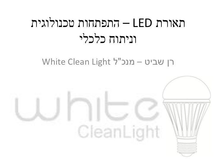 """תאורת  – LEDהתפתחות טכנולוגית          וניתוח כלכלי  רן שביט – מנכ""""ל White Clean Light"""