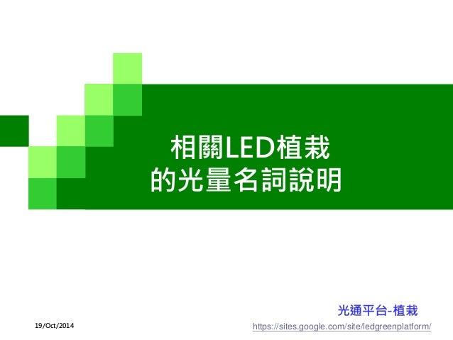 相關LED植栽 的光量名詞說明 https://sites.google.com/site/ledgreenplatform/ 光通平台-植栽 19/Oct/2014