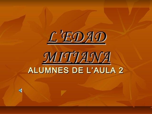 L'EDADL'EDAD MITJANAMITJANA ALUMNES DE L'AULA 2ALUMNES DE L'AULA 2