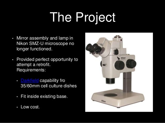 The Project • Mirror assembly and lamp in Nikon SMZ-U microscope no longer functioned. • Provided perfect opportunity to a...