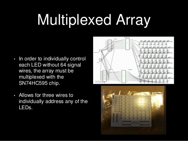 Multiplexed Array • In order to individually control each LED without 64 signal wires, the array must be multiplexed with ...