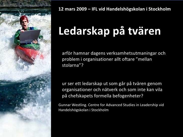 12 mars 2009 – IFL vid Handelshögskolan i Stockholm Ledarskap på tvären Gunnar Westling. Centre for Advanced Studies in Le...