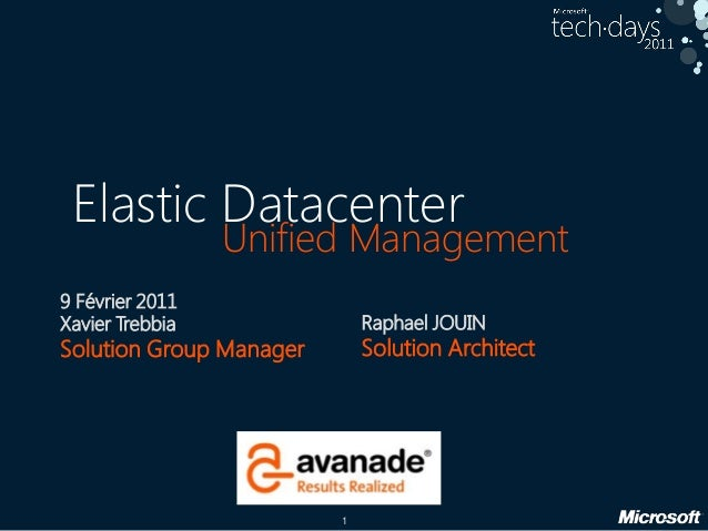 1 Unified Management 9 Février 2011 Xavier Trebbia Solution Group Manager Raphael JOUIN Solution Architect Elastic Datacen...