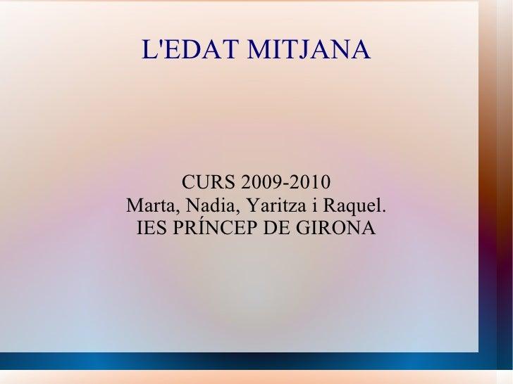 L'EDAT MITJANA CURS 2009-2010 Marta, Nadia, Yaritza i Raquel. IES PRÍNCEP DE GIRONA
