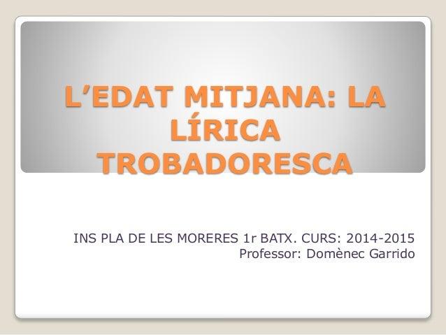 L'EDAT MITJANA: LA LÍRICA TROBADORESCA INS PLA DE LES MORERES 1r BATX. CURS: 2014-2015 Professor: Domènec Garrido
