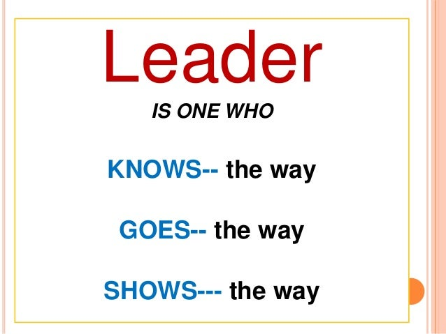 Leader IS ONE WHO KNOWS-- the way GOES-- the way SHOWS--- the way