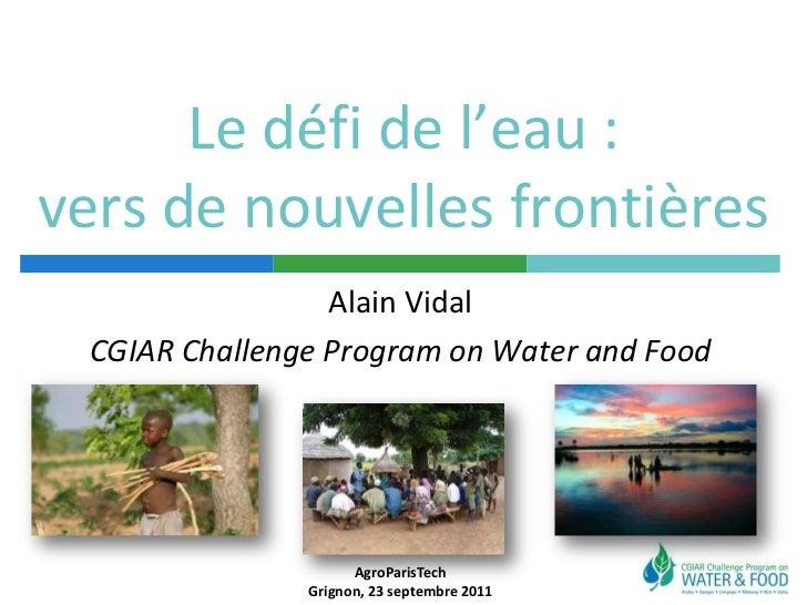 Le défi de l'eau : vers de nouvelles frontières<br />Alain Vidal<br />CGIAR Challenge Program on Water and Food<br />AgroP...