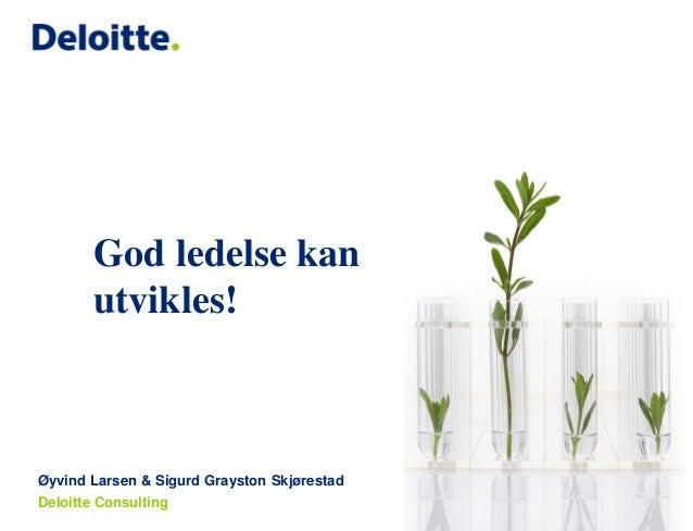 God ledelse kan utvikles!  Øyvind Larsen & Sigurd Grayston Skjørestad Deloitte Consulting